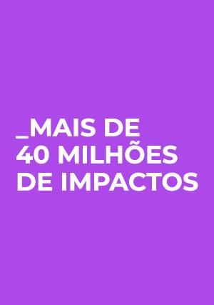 + de 40 milhões de impactos