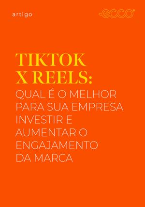 TikTok x Reels: qual é o melhor para sua empresa investir e aumentar o engajamento da marca